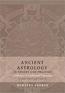 ANCIENT ASTROLOGY IN THEORY AND PRACTICE: A Manual of Traditional Techniques, Volume I: Assessing Planetary Condition by Demetra George
