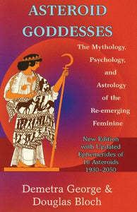 ASTEROID GODDESSES: THE MYTHOLOGY, PSYCHOLOGY AND ASTROLOGY OF THE RE-EMERGING FEMININE by Demetra George and Douglas Bloch