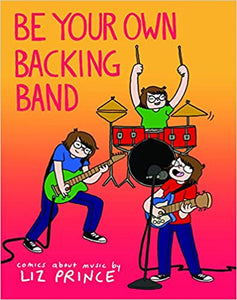 BE YOUR OWN BACKING BAND: COMIC ABOUT MUSIC by Liz Prince