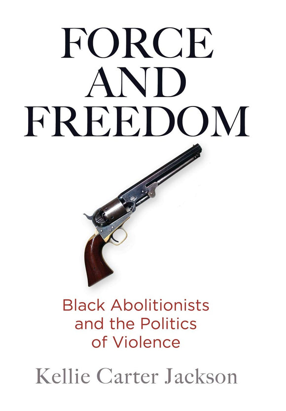 FORCE AND FREEDOM: Black Abolitionists and the Politics of Violence  by Kellie Carter Jackson