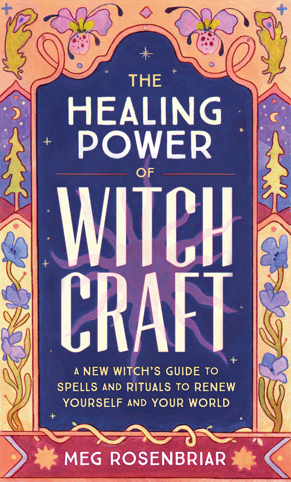 THE HEALING POWER OF WITCHCRAFT: A New Witch's Guide to Spells and Rituals to Renew Yourself and Your World   by Meg Rosenbriar