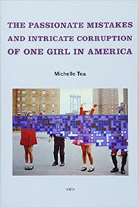 THE PASSIONATE MISTAKES AND INTRICATE CORRUPTION OF ONE GIRL IN AMERICA by Michelle Tea