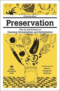PRESERVATION: THE ART AND SCIENCE OF CANNING, FERMENTATION AND DEHYDRATION by Christina Ward