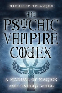 PSYCHIC VAMPIRE CODEX: A Manual of Magick and Energy Work    by Michelle Belanger