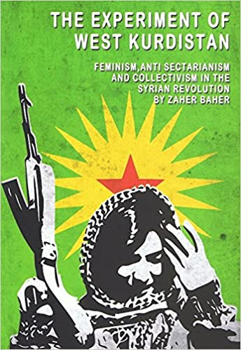 THE EXPERIMENT OF WEST KURDISTAN: FEMINISM, ANTI-SECTARIANISM AND COLLECTIVISM IN THE SYRIAN REVOLUTION by Zaher Baher