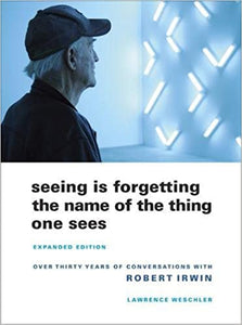 SEEING IS FORGETTING THE NAME OF THE THING ONE SEES- Over Thirty Years of Conversations with Robert Irwin by Lawrence Weschler (used)