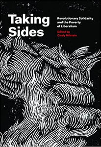 TAKING SIDES: Revolutionary Solidarity and the Poverty of Liberalism edited by Cindy Milstein
