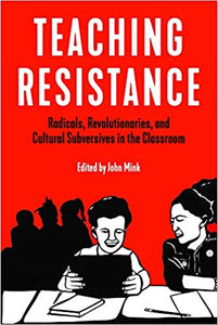 TEACHING RESISTANCE: RADICALS, REVOLUTIONARIES, AND CULTURAL SUBVERSIVES IN THE CLASSROOM by John Mink