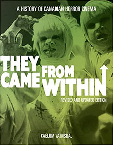 THEY CAME FROM WITHIN: A HISTORY OF CANADAIAN HORROR CINEMA by Caelum Vatnsdal