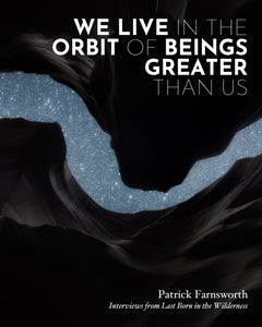 WE LIVE IN THE ORBIT OF BEINGS GREATER THAN US by Patrick Farnsworth