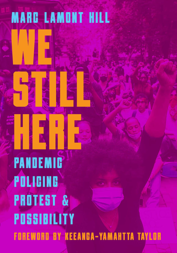 WE STILL HERE: Pandemic, Policing, Protest, and Possibility  by Marc Lamont Hill