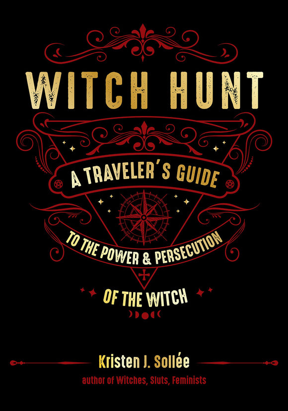 WITCH HUNT: A Traveler's Guide to the Power and Persecution of the Witch  by Kristen J. Sollée