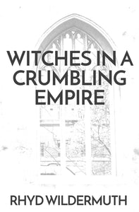 WITCHES IN A CRUMBLING EMPIRE by Rhyd Wildermuth