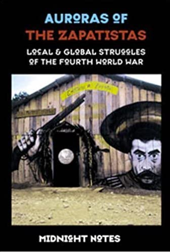 AURORAS OF THE ZAPATISTAS: Local and Global Struggles of the Fourth World War by Midnight Notes