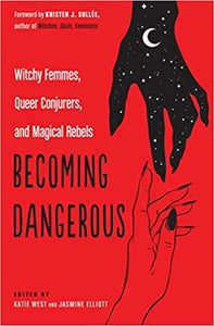 BECOMING DANGEROUS: Witchy Femmes, Queer Conjurers and Magical Rebels  ed. Katie West and Jasmine Elliott