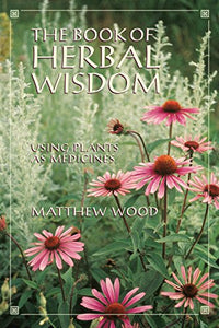 THE BOOK OF HERBAL WISDOM: USING PLANTS AS MEDICINES by Matthew Wood