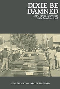 DIXIE BE DAMNED: 300 Years of Insurrection in the American South by Neal Shirley and Saralee Stafford