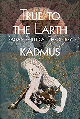 TRUE TO THE EARTH: PAGAN POLITICAL THEOLOGY by Kadmus
