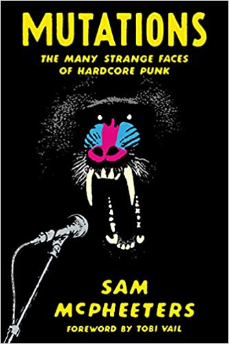 MUTATIONS: THE MANY STRANGE FACES OF HARDCORE PUNK by Sam McPheeters
