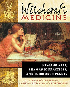 WITCHCRAFT MEDICINE: HEALING ARTS, SHAMANIC PRACTICES, AND FORBIDDEN PLANTS by Claudia Müller-Ebeling, Christian Rätsch, and Wolf-Dieter Storl