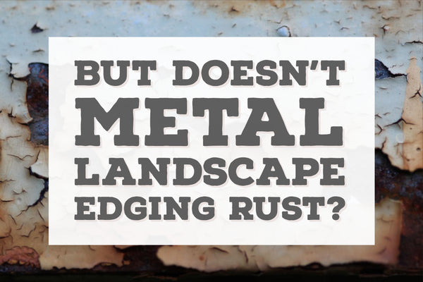 But… Doesn't Metal Landscape Edging Rust???