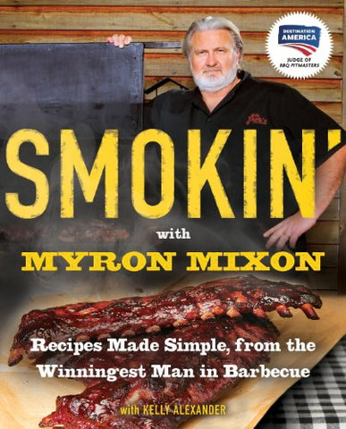 Smokin' with Myron Mixon: Backyard 'Cue Made Simple from the Winningest Man in Barbecue: Recipes Made Simple, from the Winningest Man in Barbecue: A Cookbook Winningest Man in Barbecue