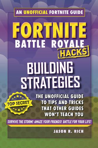 Hacks for Fortniters: Building Strategies: An Unofficial Guide to Tips and Tricks That Other Guides Won't Teach You