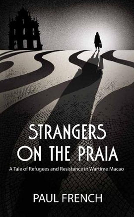 Strangers on the Praia: A Tale of Refugees and Resistance in Wartime Macao (Order Now for delivery in October)