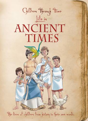 Children Through Time - Life in Ancient Times: The Lives of Children from History in Their Own Words