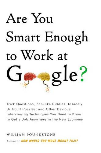 Are You Smart Enough to Work at Google?: Trick Questions, Zen-Like Riddles, Insanely Difficult Puzzles, and Other Devious Interviewing Techniques You Need to Know to Get a Job Anywhere in the New Economy