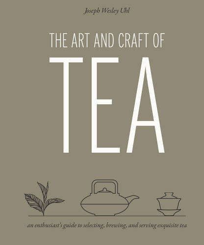 The Art and Craft of Tea: An Enthusiast's Guide to Selecting, Brewing, and Serving Exquisite Tea