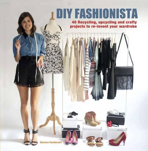 Diy Fashionista: 40 Stylish Projects to Re-Invent and update Your Wardrobe