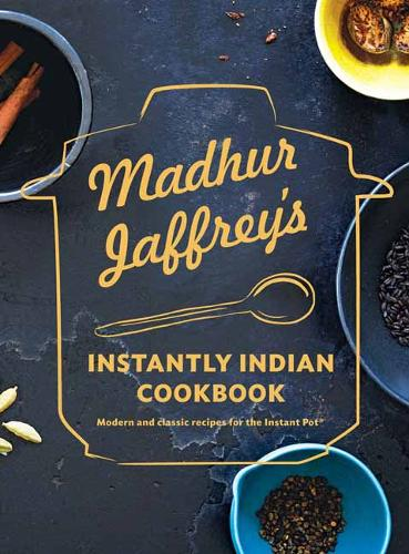 Madhur Jaffrey's Instantly Indian Cookbook: Modern and Classic Recipes for the Instant Pot