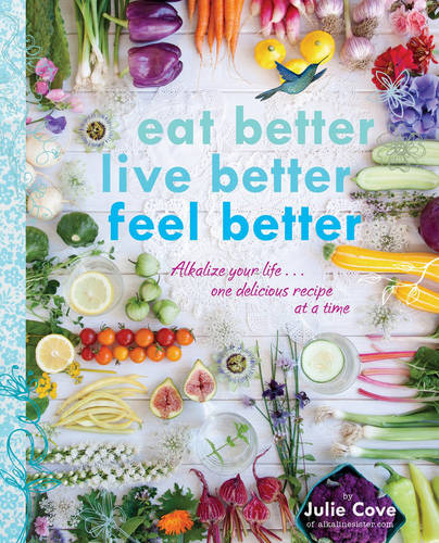 Eat Better, Live Better, Feel Better: Alkalize Your Life... One Delicious Recipe at a Time