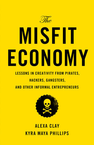 The Misfit Economy: Lessons in Creativity from Pirates, Hackers, Gangsters and Other Informal Entrepreneurs