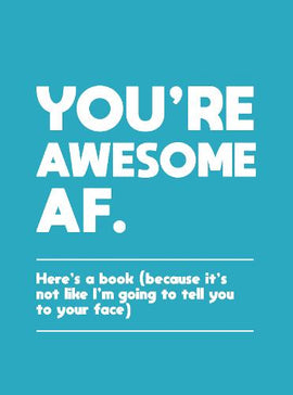 You're Awesome AF: Here's a Book (Because It's Not Like I'm Going To Tell You to Your Face)