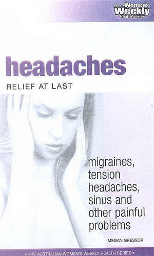 Headaches: Relief at Last - Migraines, Tension Headaches, Sinus and Other Painful Problems