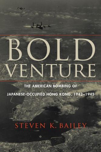 Bold Venture: The American Bombing of Japanese-Occupied Hong Kong, 1942-1945