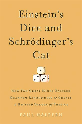Einstein's Dice and Schroedinger's Cat: How Two Great Minds Battled Quantum Randomness to Create a Unified Theory of Physics