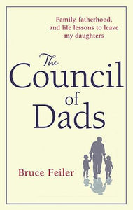 The Council Of Dads: Family, fatherhood, and life lessons to leave my daughters