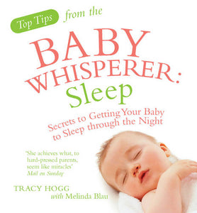 Top Tips from the Baby Whisperer: Sleep: Secrets to Getting Your Baby to Sleep through the Night