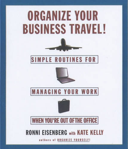 Organize Your Business Travel!: Simple Routines for Managing Your Work When You're Out of the Office
