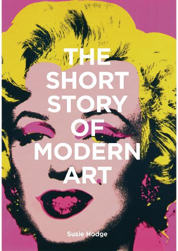 The Short Story of Modern Art: A Pocket Guide to Key Movements, Works, Themes and Techniques