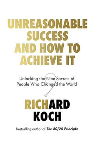 Unreasonable Success and How to Achieve It: Unlocking the Nine Secrets of People Who Changed the World