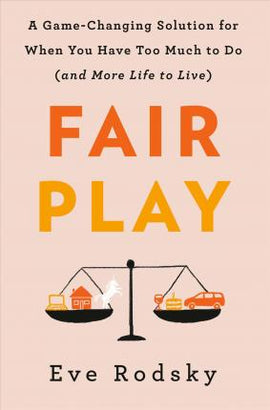 Fair Play: A Game-Changing Solution for When You Have Too Much to Do(and More Life to Live)