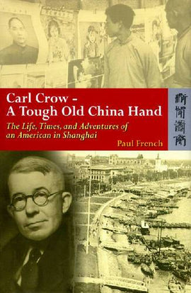 Carl Crow - A Tough Old China Hand - The Life, Times, and Adventures of an American in Shanghai
