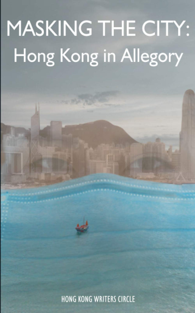 Masking the City: Hong Kong in Allegory (Hong Kong Writers Circle Anthology #16)