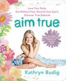 Aim True: Love Your Body, Eat Without Fear, Nourish Your Spirit, Discover True Balance!