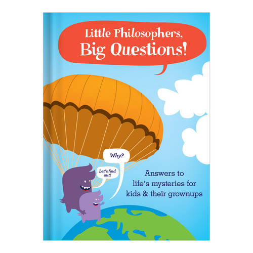 Little Philosophers, Big Questions: Answers to Life's Mysteries for Kids & Their Grownups