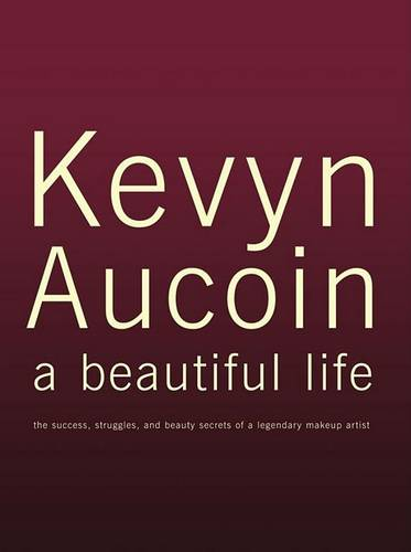 Kevyn Aucoin: A Beautiful Life - The Success, Struggles and Beauty Secrets of a Legendary Makeup Artist
